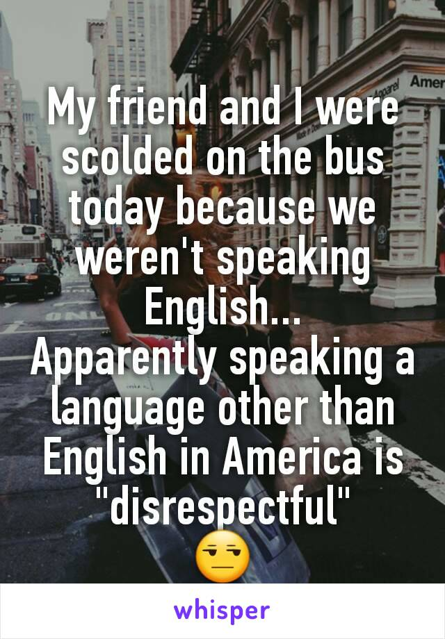 "My friend and I were scolded on the bus today because we weren't speaking English... Apparently speaking a language other than English in America is ""disrespectful"" 😒"