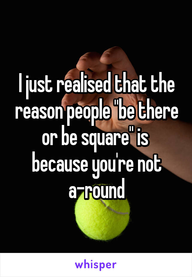 """I just realised that the reason people """"be there or be square"""" is  because you're not a-round"""