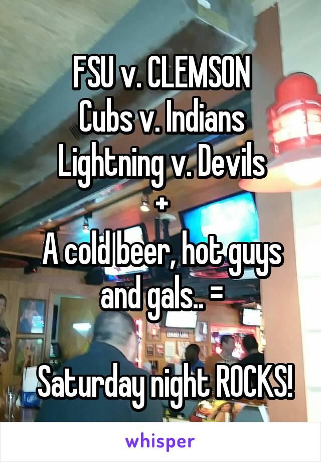 FSU v. CLEMSON Cubs v. Indians Lightning v. Devils + A cold beer, hot guys and gals.. =   Saturday night ROCKS!