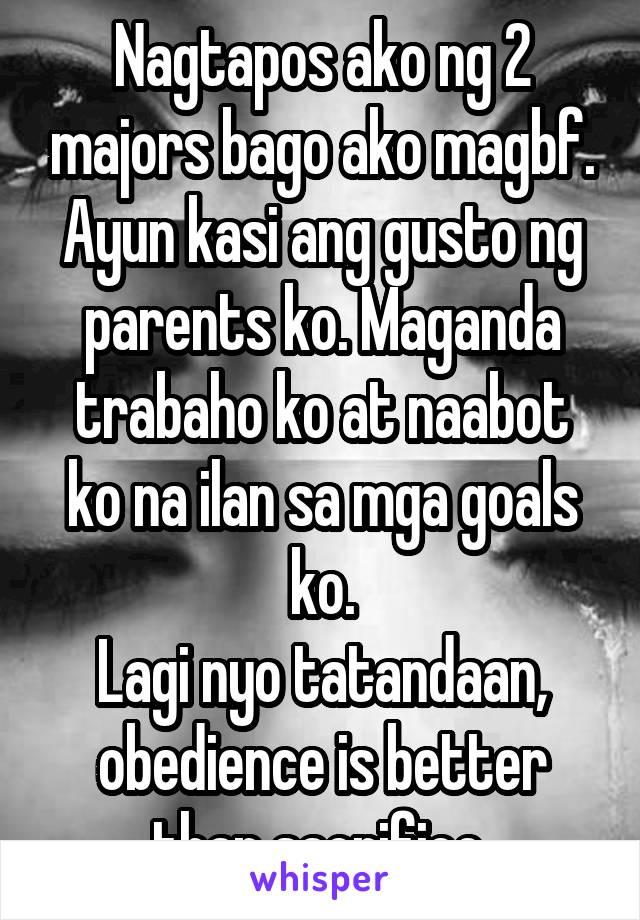 Nagtapos ako ng 2 majors bago ako magbf. Ayun kasi ang gusto ng parents ko. Maganda trabaho ko at naabot ko na ilan sa mga goals ko. Lagi nyo tatandaan, obedience is better than sacrifice.