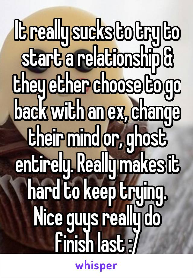 It really sucks to try to start a relationship & they ether choose to go back with an ex, change their mind or, ghost entirely. Really makes it hard to keep trying. Nice guys really do finish last :/