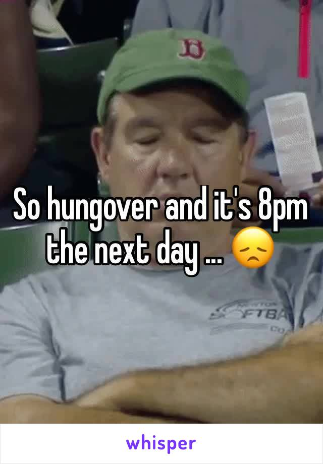 So hungover and it's 8pm the next day ... 😞