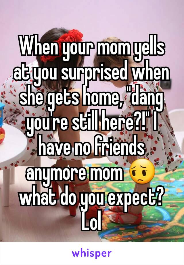 "When your mom yells at you surprised when she gets home, ""dang you're still here?!"" I have no friends anymore mom 😔 what do you expect? Lol"