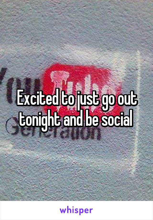 Excited to just go out tonight and be social