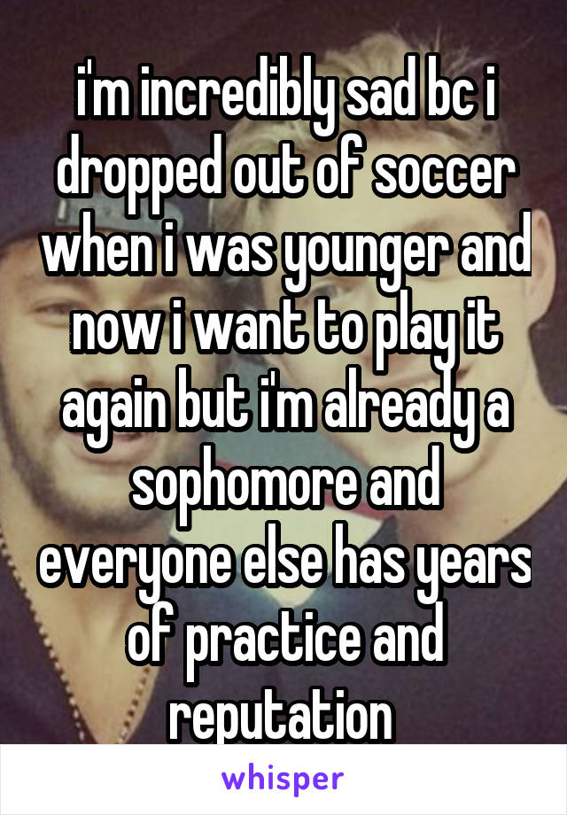 i'm incredibly sad bc i dropped out of soccer when i was younger and now i want to play it again but i'm already a sophomore and everyone else has years of practice and reputation