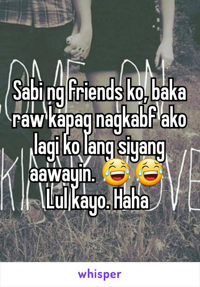 Sabi ng friends ko, baka raw kapag nagkabf ako lagi ko lang siyang aawayin. 😂😂  Lul kayo. Haha