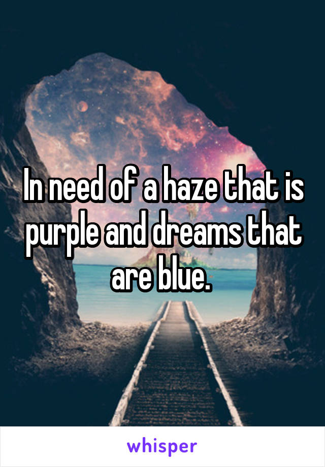 In need of a haze that is purple and dreams that are blue.