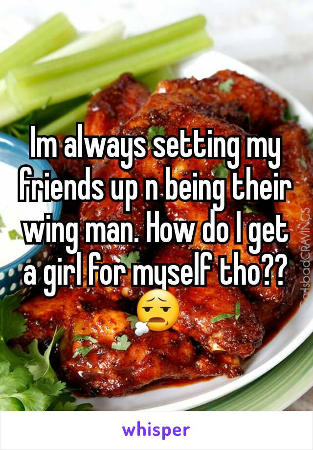 Im always setting my friends up n being their wing man. How do I get a girl for myself tho?? 😧