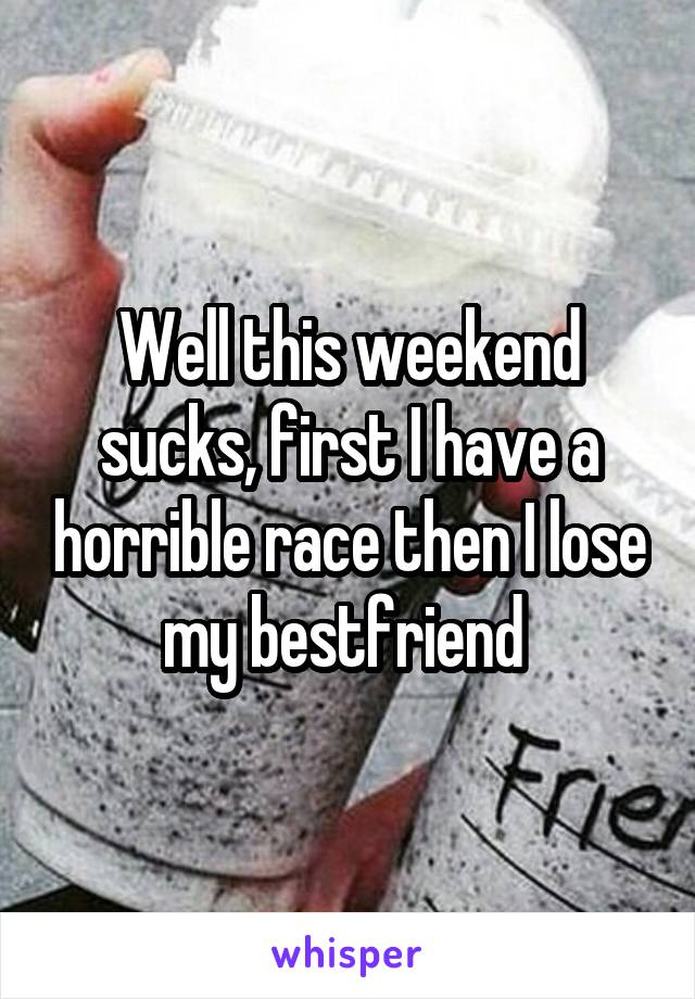 Well this weekend sucks, first I have a horrible race then I lose my bestfriend