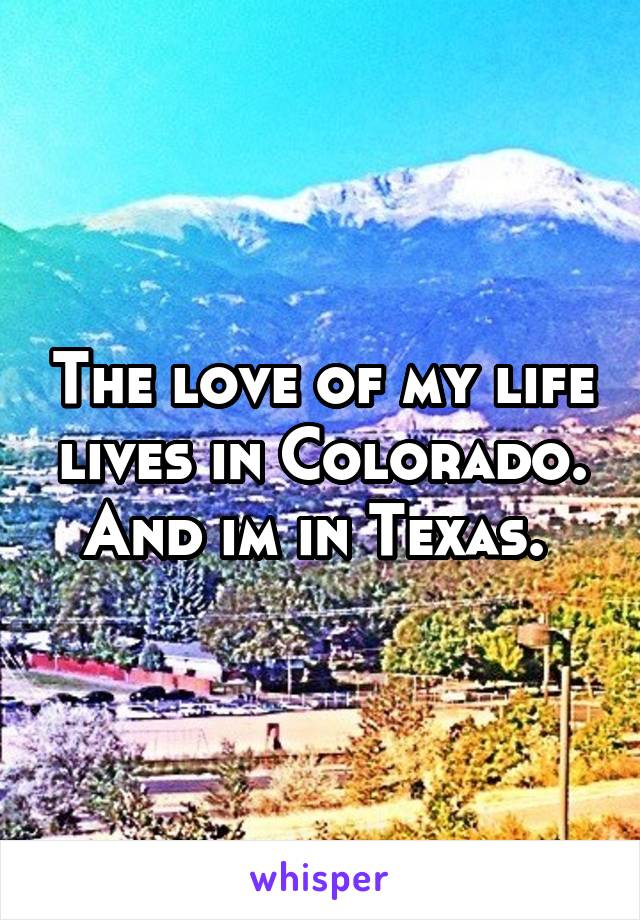 The love of my life lives in Colorado. And im in Texas.