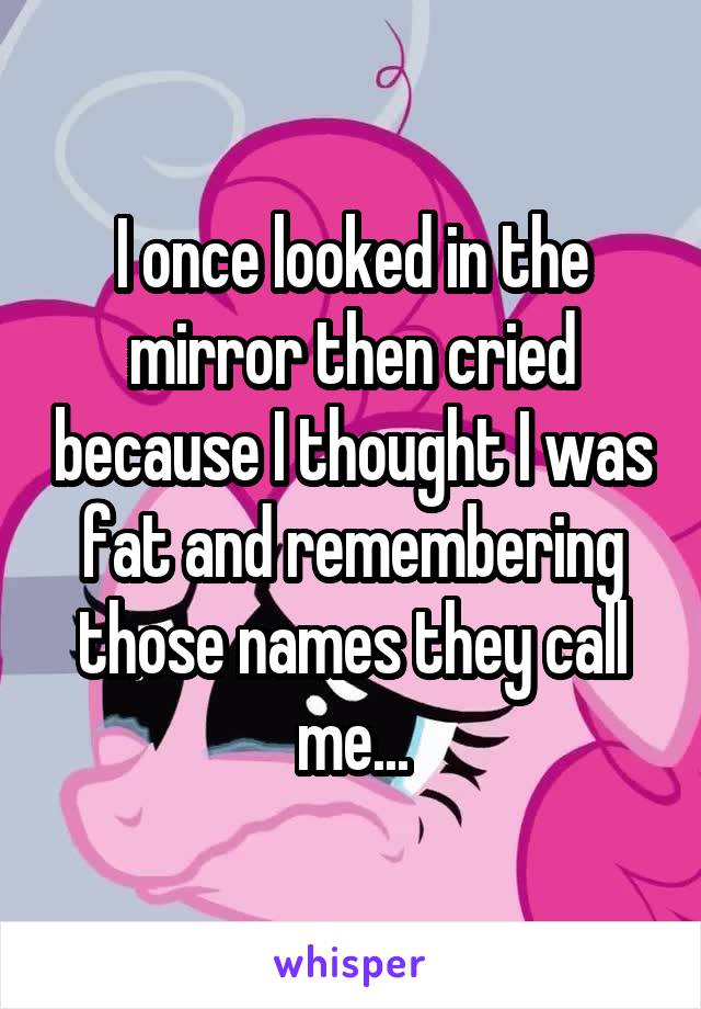 I once looked in the mirror then cried because I thought I was fat and remembering those names they call me...