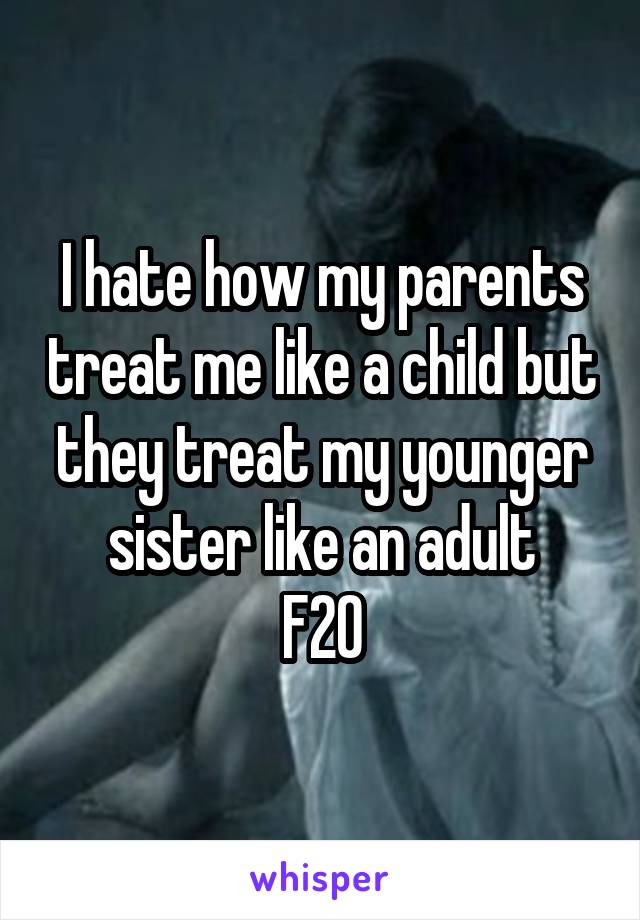 I hate how my parents treat me like a child but they treat my younger sister like an adult F20