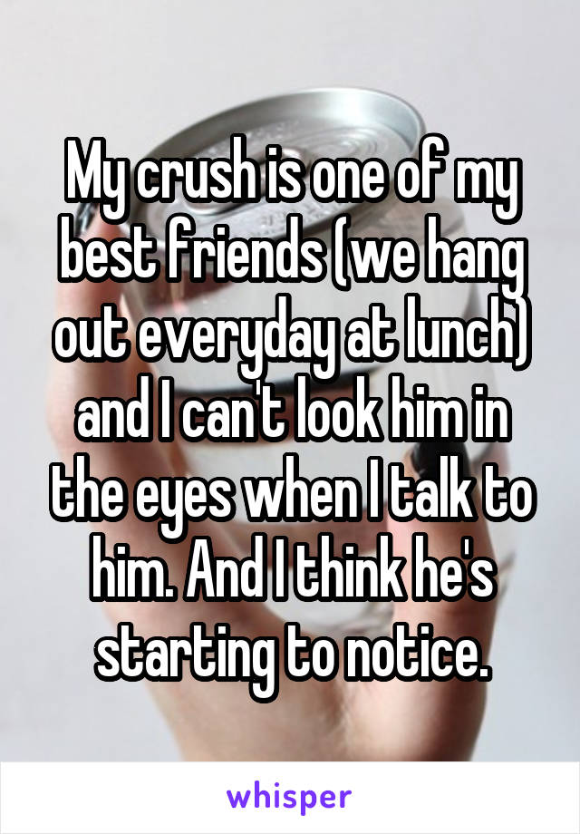 My crush is one of my best friends (we hang out everyday at lunch) and I can't look him in the eyes when I talk to him. And I think he's starting to notice.