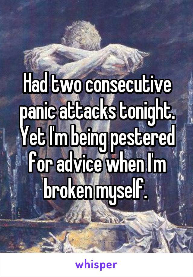 Had two consecutive panic attacks tonight. Yet I'm being pestered for advice when I'm broken myself.