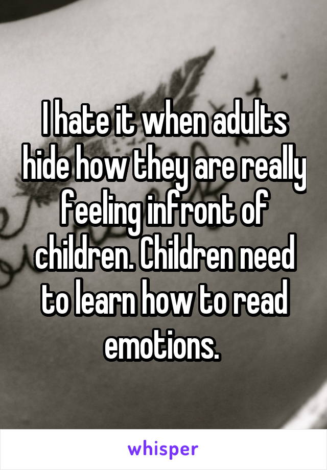 I hate it when adults hide how they are really feeling infront of children. Children need to learn how to read emotions.