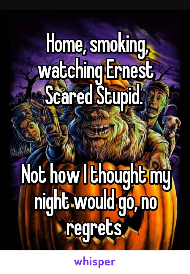 Home, smoking, watching Ernest Scared Stupid.    Not how I thought my night would go, no regrets