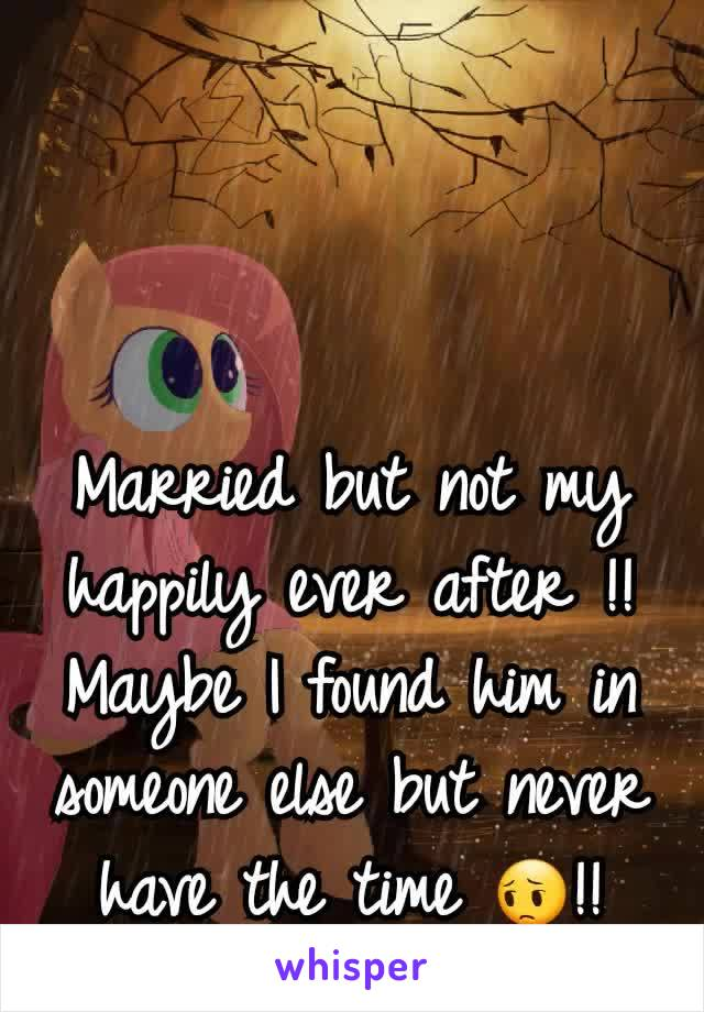 Married but not my happily ever after !! Maybe I found him in someone else but never have the time 😔!!