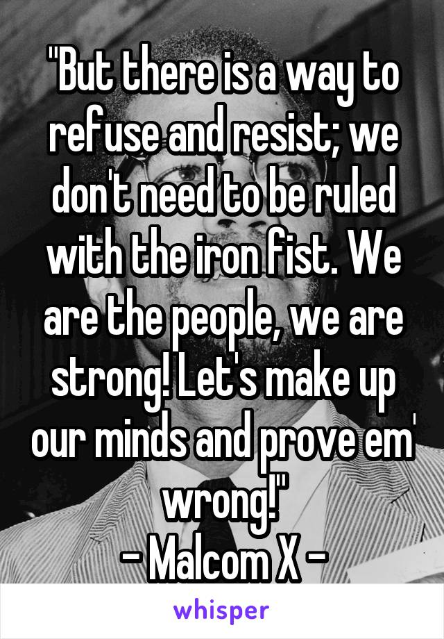 """""""But there is a way to refuse and resist; we don't need to be ruled with the iron fist. We are the people, we are strong! Let's make up our minds and prove em' wrong!"""" - Malcom X -"""