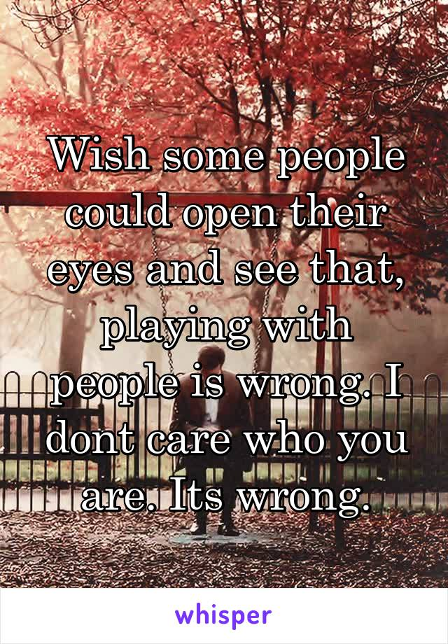 Wish some people could open their eyes and see that, playing with people is wrong. I dont care who you are. Its wrong.
