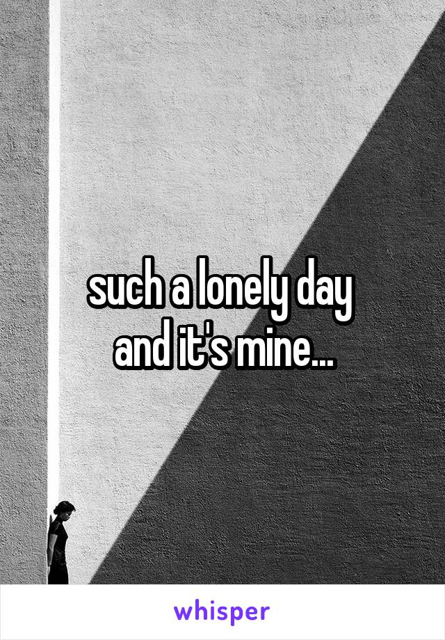 such a lonely day  and it's mine...