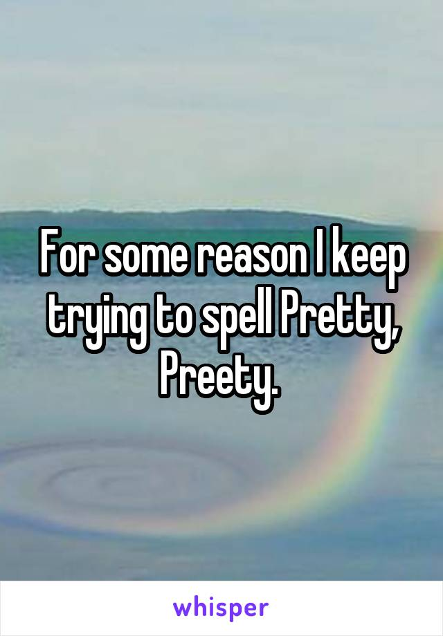 For some reason I keep trying to spell Pretty, Preety.