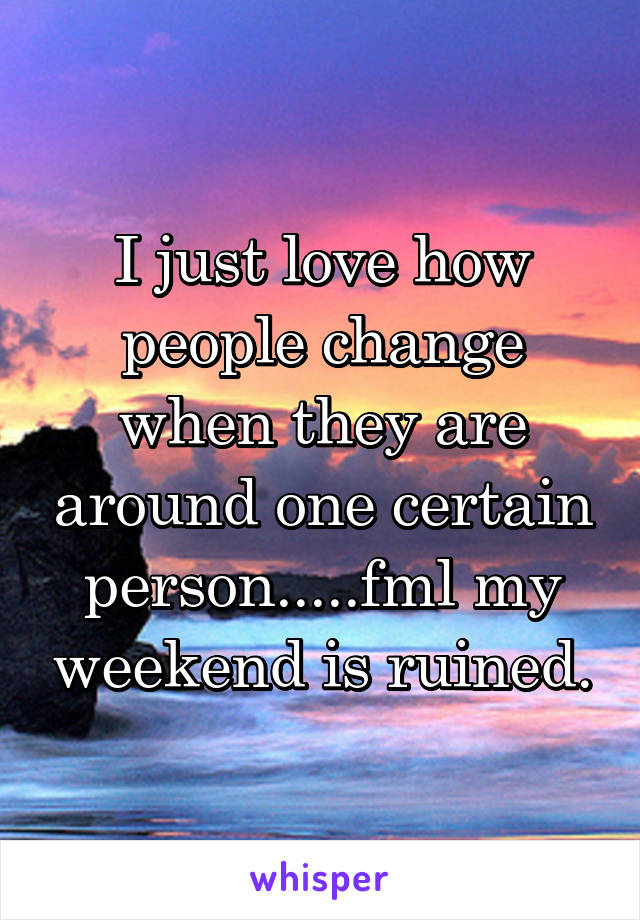 I just love how people change when they are around one certain person.....fml my weekend is ruined.