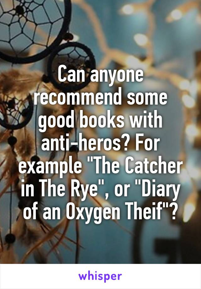 "Can anyone recommend some good books with anti-heros? For example ""The Catcher in The Rye"", or ""Diary of an Oxygen Theif""?"
