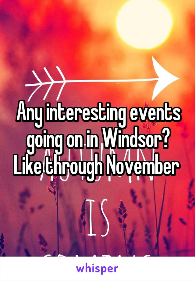 Any interesting events going on in Windsor? Like through November