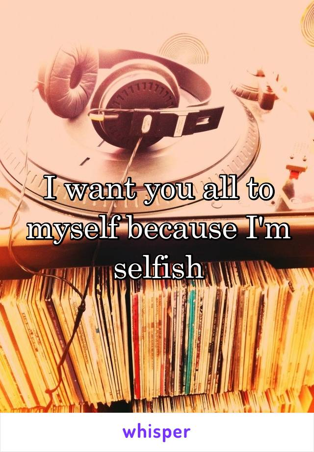 I want you all to myself because I'm selfish
