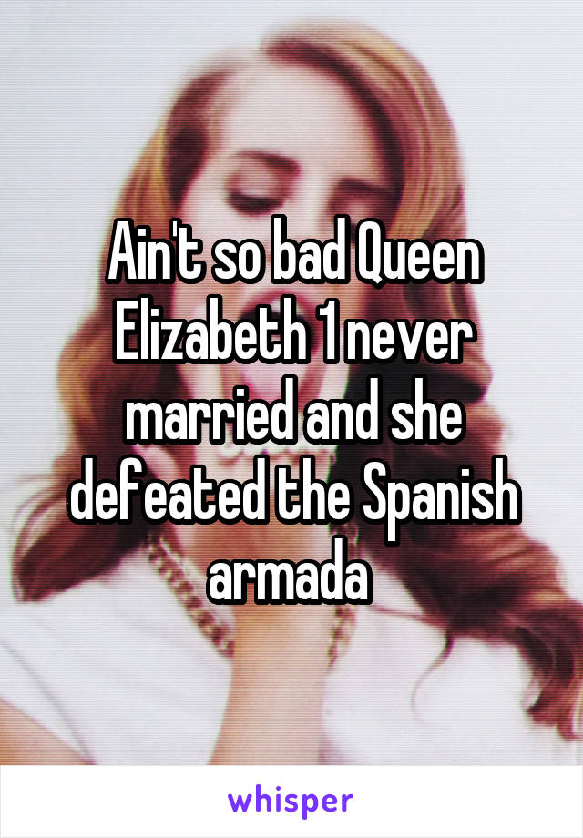 Ain't so bad Queen Elizabeth 1 never married and she defeated the Spanish armada