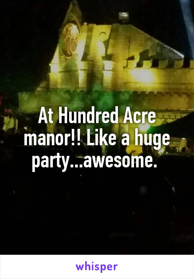 At Hundred Acre manor!! Like a huge party...awesome.