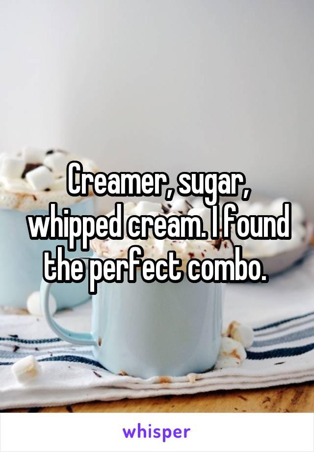 Creamer, sugar, whipped cream. I found the perfect combo.