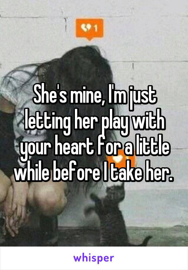 She's mine, I'm just letting her play with your heart for a little while before I take her.