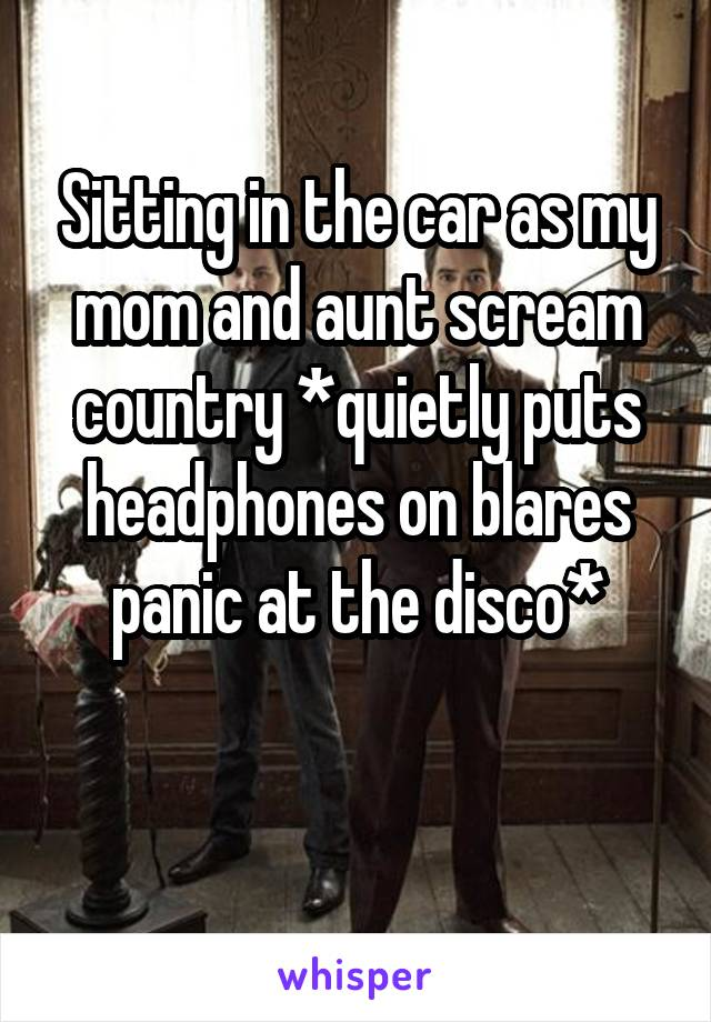 Sitting in the car as my mom and aunt scream country *quietly puts headphones on blares panic at the disco*