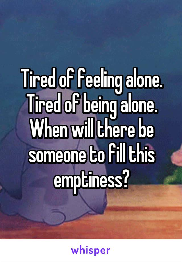 Tired of feeling alone. Tired of being alone. When will there be someone to fill this emptiness?