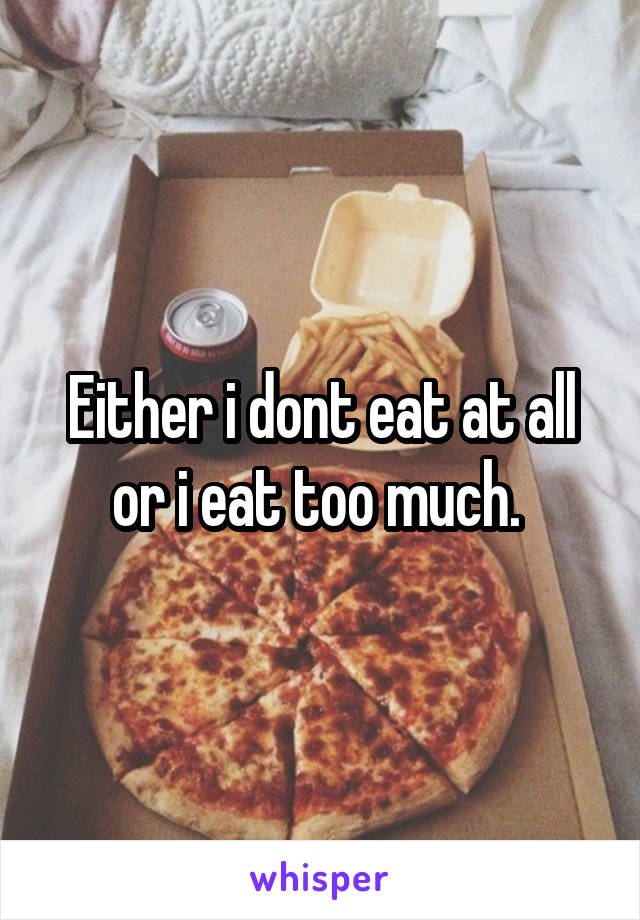 Either i dont eat at all or i eat too much.