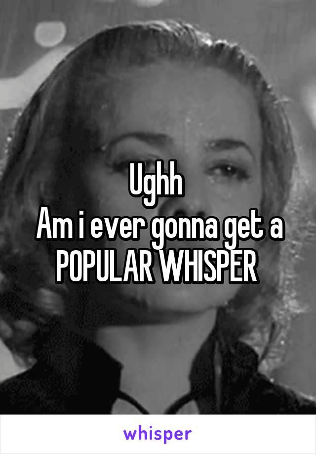 Ughh  Am i ever gonna get a POPULAR WHISPER