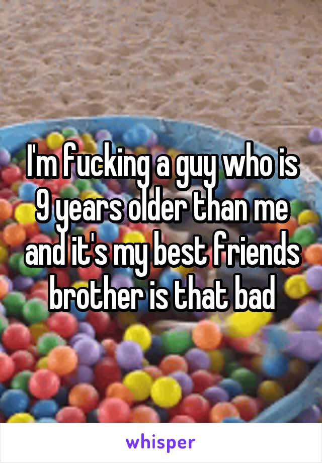 I'm fucking a guy who is 9 years older than me and it's my best friends brother is that bad