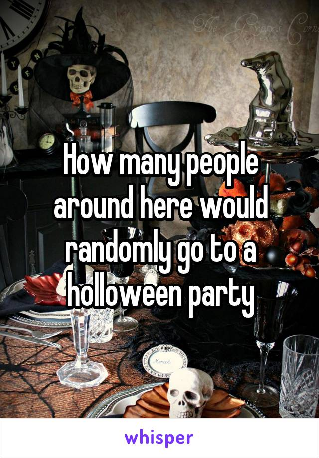 How many people around here would randomly go to a holloween party