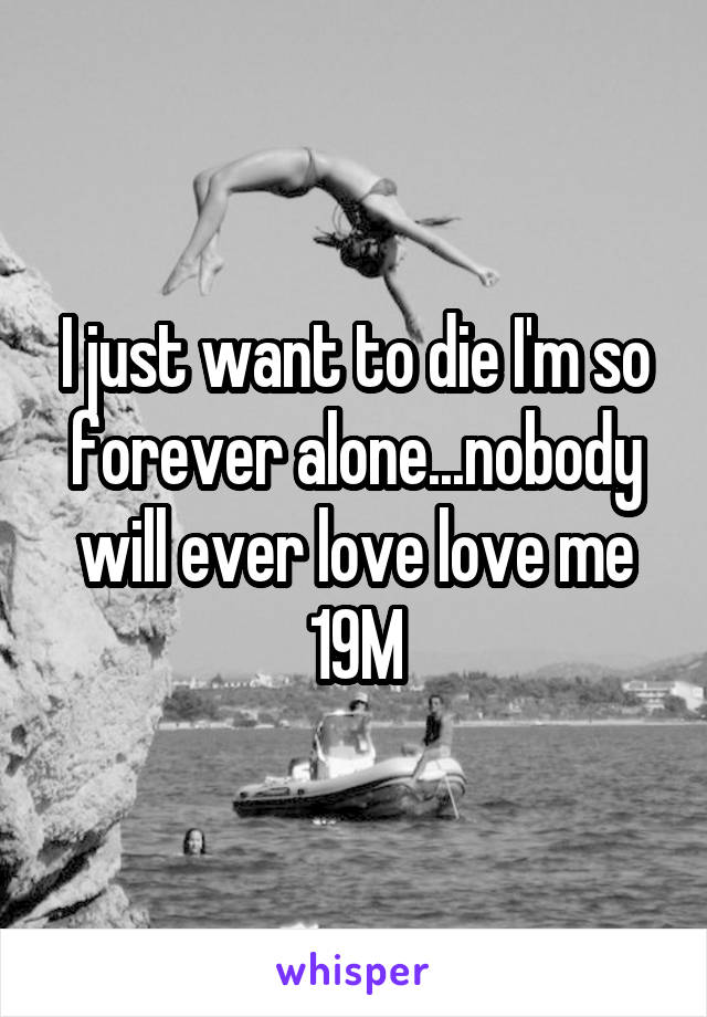 I just want to die I'm so forever alone...nobody will ever love love me 19M