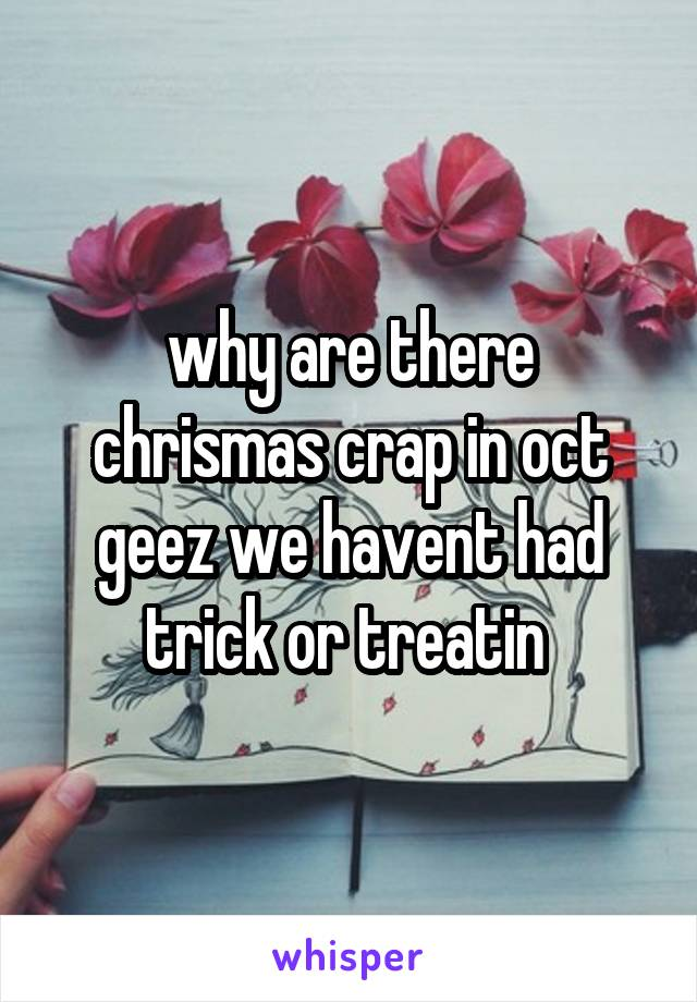 why are there chrismas crap in oct geez we havent had trick or treatin