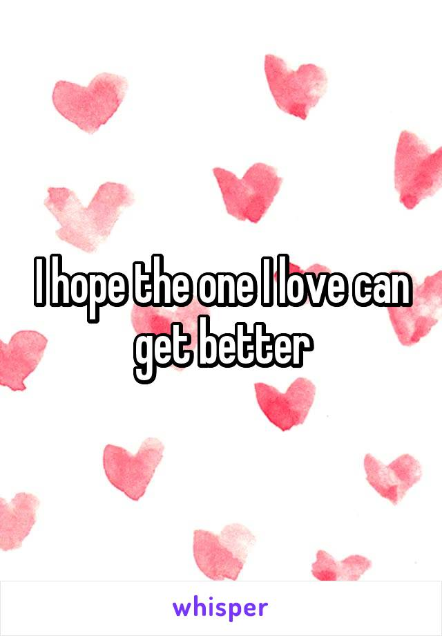 I hope the one I love can get better