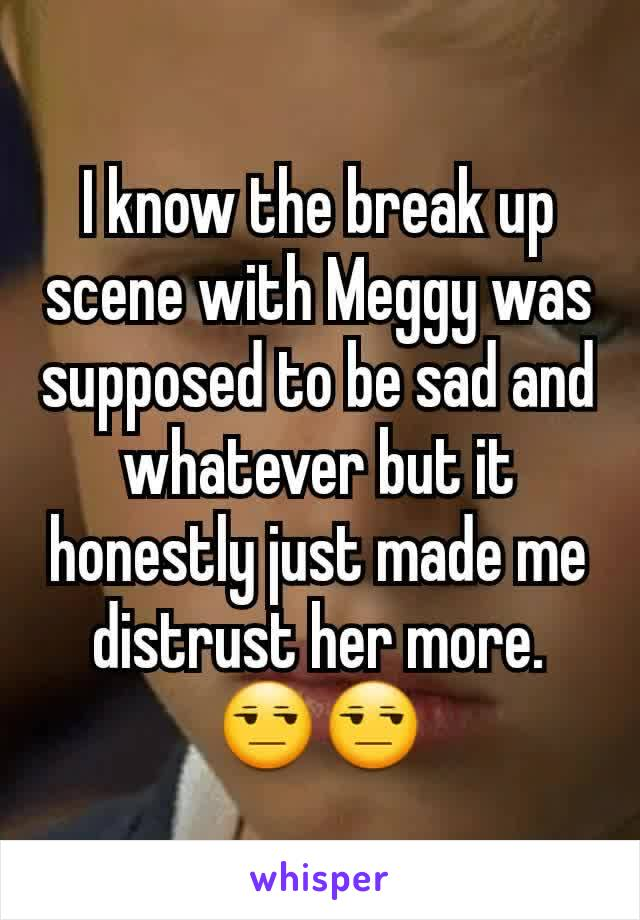 I know the break up scene with Meggy was supposed to be sad and whatever but it honestly just made me distrust her more. 😒😒