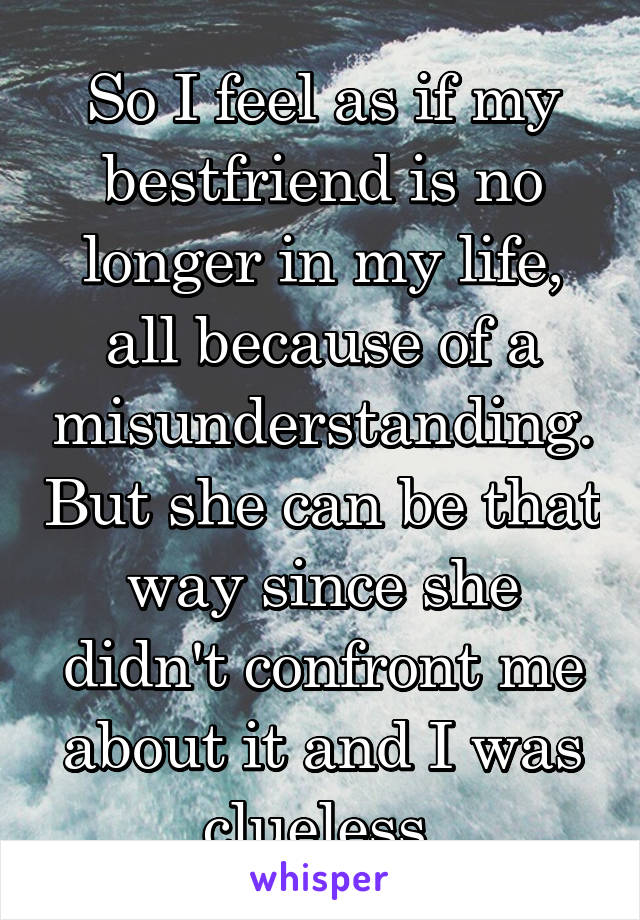 So I feel as if my bestfriend is no longer in my life, all because of a misunderstanding. But she can be that way since she didn't confront me about it and I was clueless.