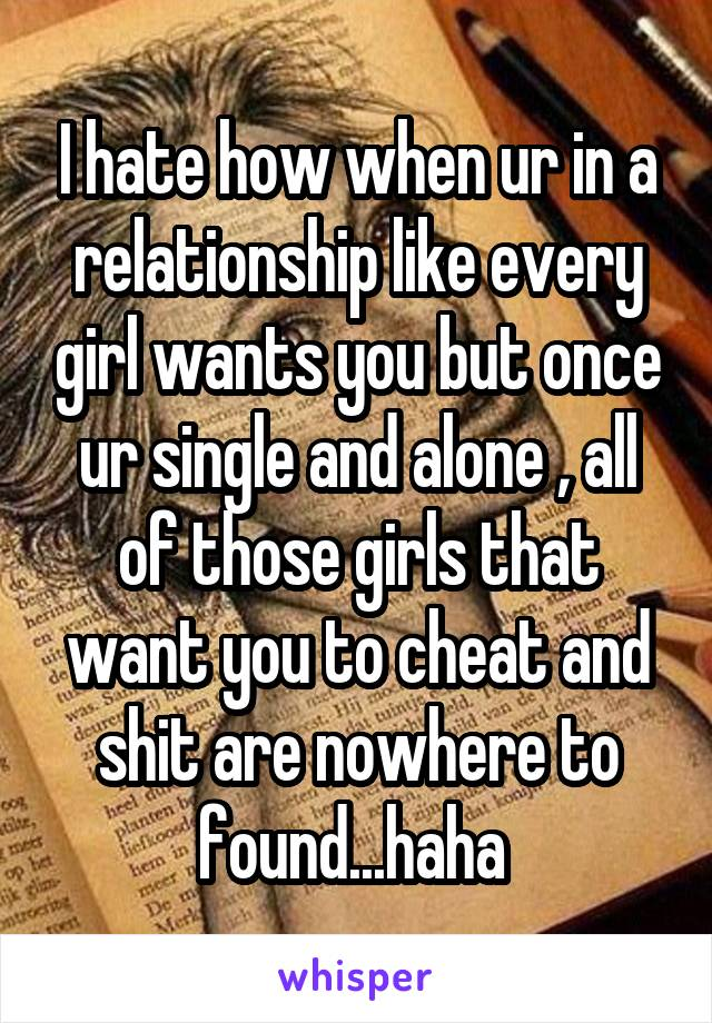 I hate how when ur in a relationship like every girl wants you but once ur single and alone , all of those girls that want you to cheat and shit are nowhere to found...haha