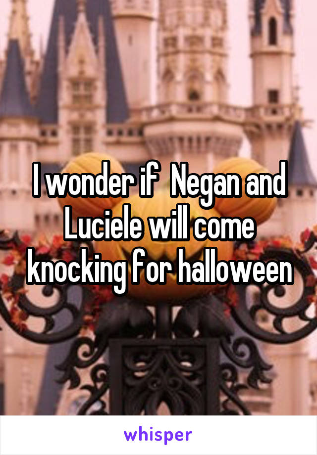 I wonder if  Negan and Luciele will come knocking for halloween