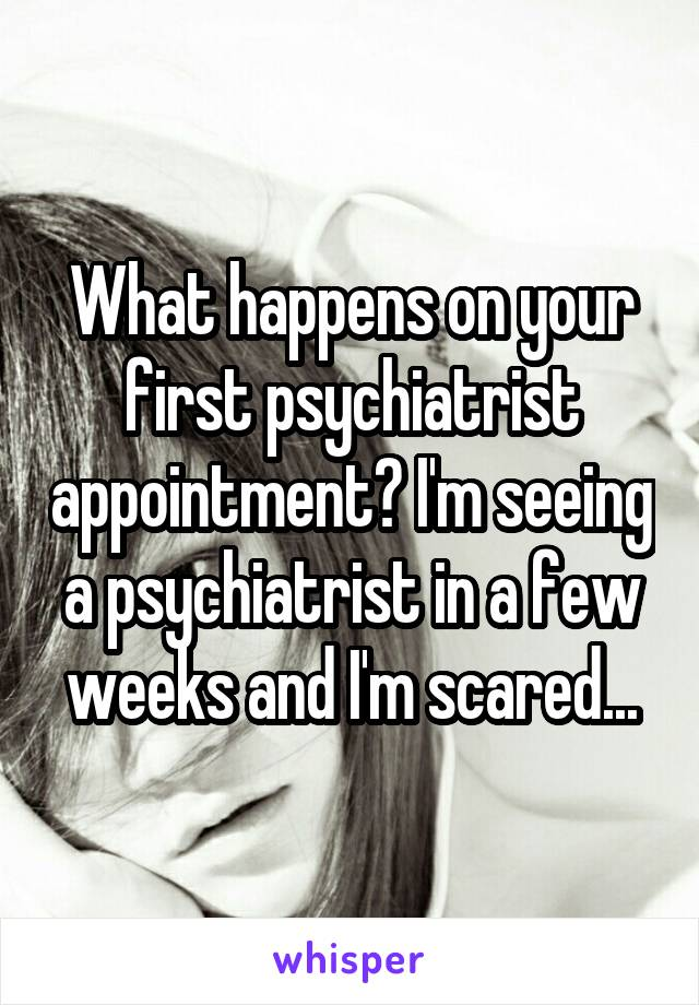 What happens on your first psychiatrist appointment? I'm seeing a psychiatrist in a few weeks and I'm scared...