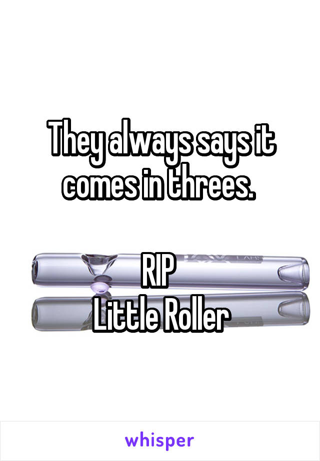 They always says it comes in threes.   RIP  Little Roller