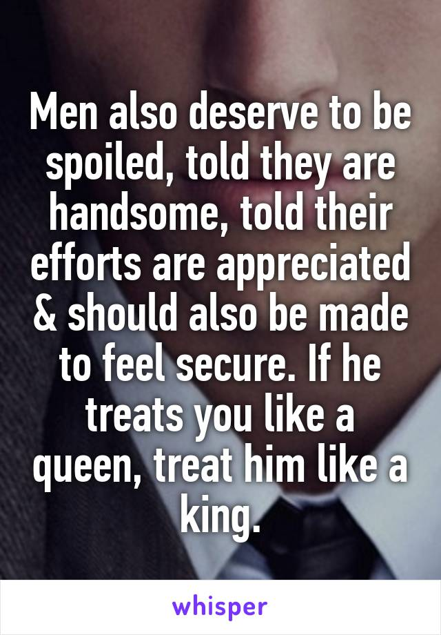 Men also deserve to be spoiled, told they are handsome, told their efforts are appreciated & should also be made to feel secure. If he treats you like a queen, treat him like a king.