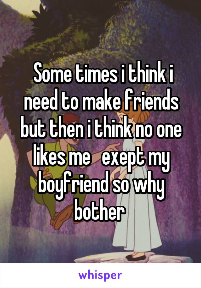 Some times i think i need to make friends but then i think no one likes me   exept my boyfriend so why bother